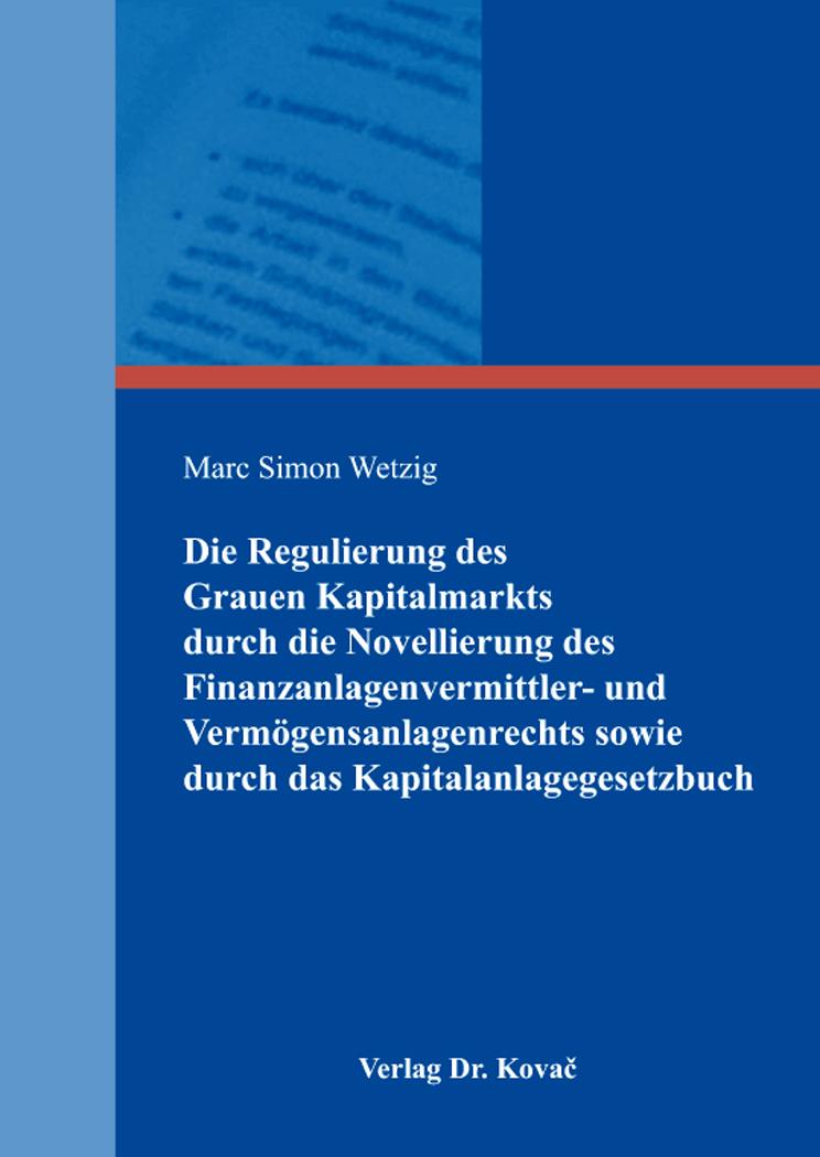Cover: Die Regulierung des Grauen Kapitalmarkts durch die Novellierung des Finanzanlagenvermittler- und Vermögensanlagenrechts sowie durch das Kapitalanlagegesetzbuch