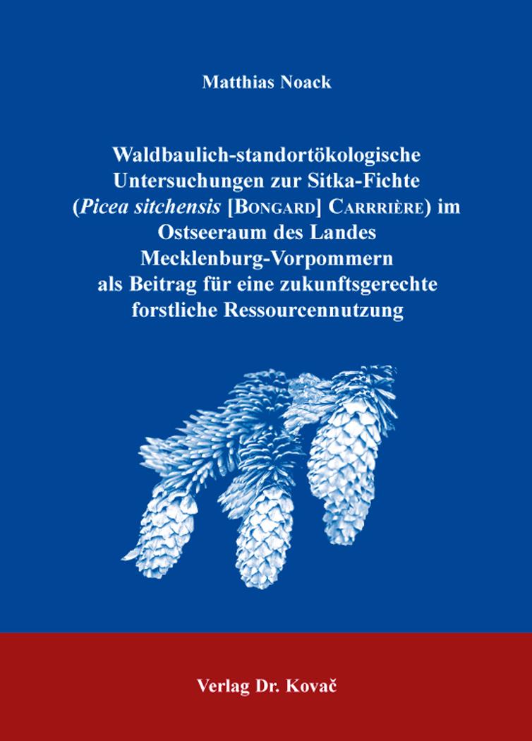 Cover: Waldbaulich-standortökologische Untersuchungen zur Sitka-Fichte (Picea sitchensis [Bongard] Carrière) im Ostseeraum des Landes Mecklenburg-Vorpommern als Beitrag für eine zukunftsgerechte forstliche Ressourcennutzung