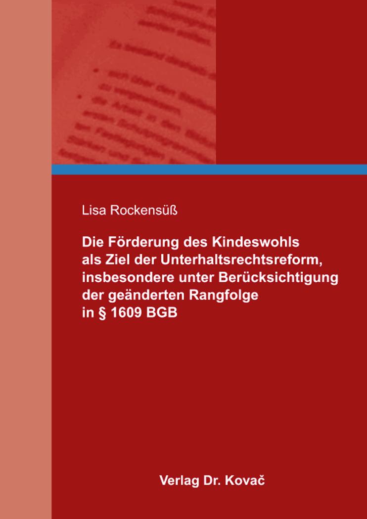 Cover: Die Förderung des Kindeswohls als Ziel der Unterhaltsrechtsreform, insbesondere unter Berücksichtigung der geänderten Rangfolge in § 1609 BGB