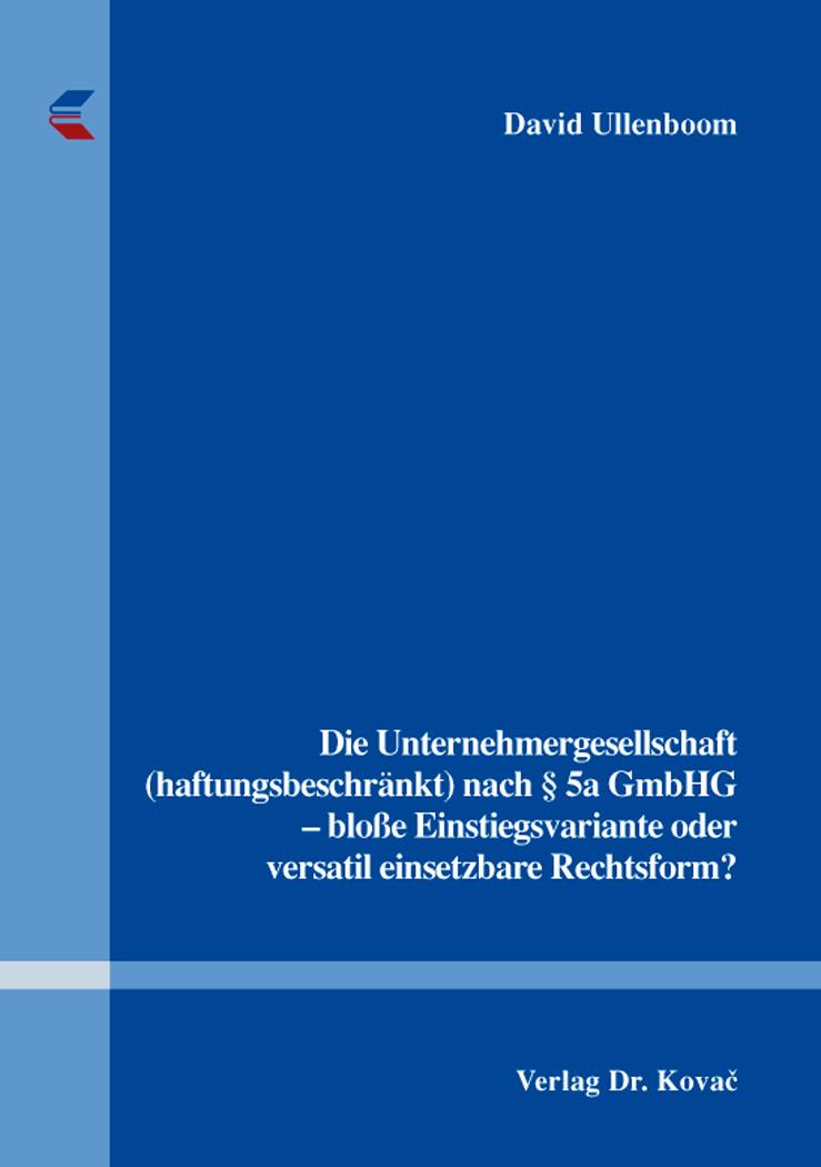 Cover: Die Unternehmergesellschaft (haftungsbeschränkt) nach §5aGmbHG – bloße Einstiegsvariante oder versatil einsetzbare Rechtsform?