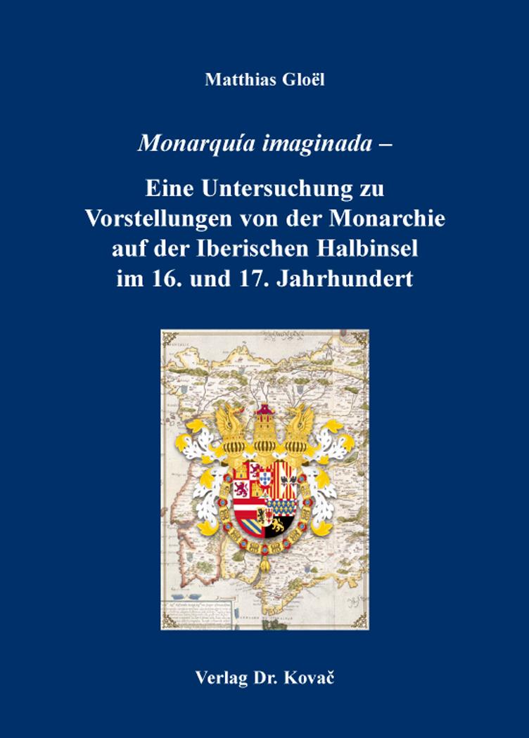 Cover: Monarquía imaginada – Eine Untersuchung zu Vorstellungen von der Monarchie auf der Iberischen Halbinsel im 16. und 17. Jahrhundert