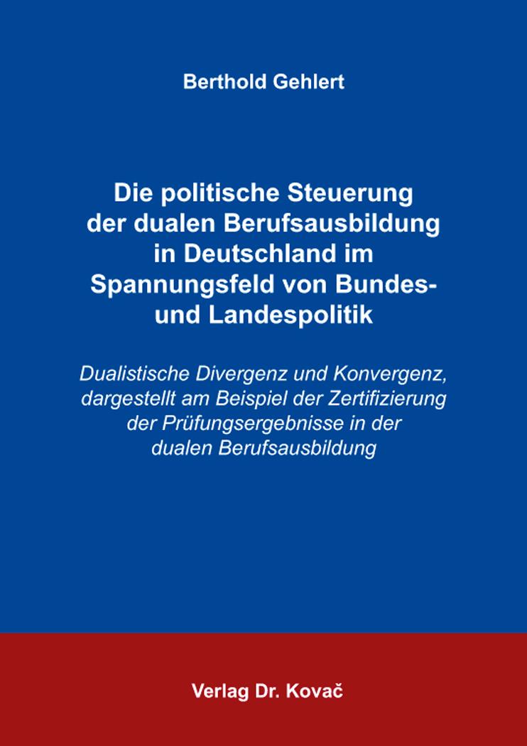 Cover: Die politische Steuerung der dualen Berufsausbildung in Deutschland im Spannungsfeld von Bundes- und Landespolitik