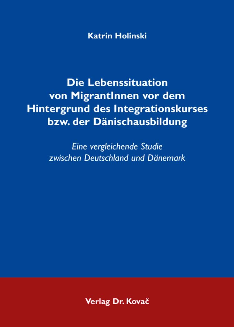 Cover: Die Lebenssituation von MigrantInnen vor dem Hintergrund des Integrationskurses bzw. der Dänischausbildung