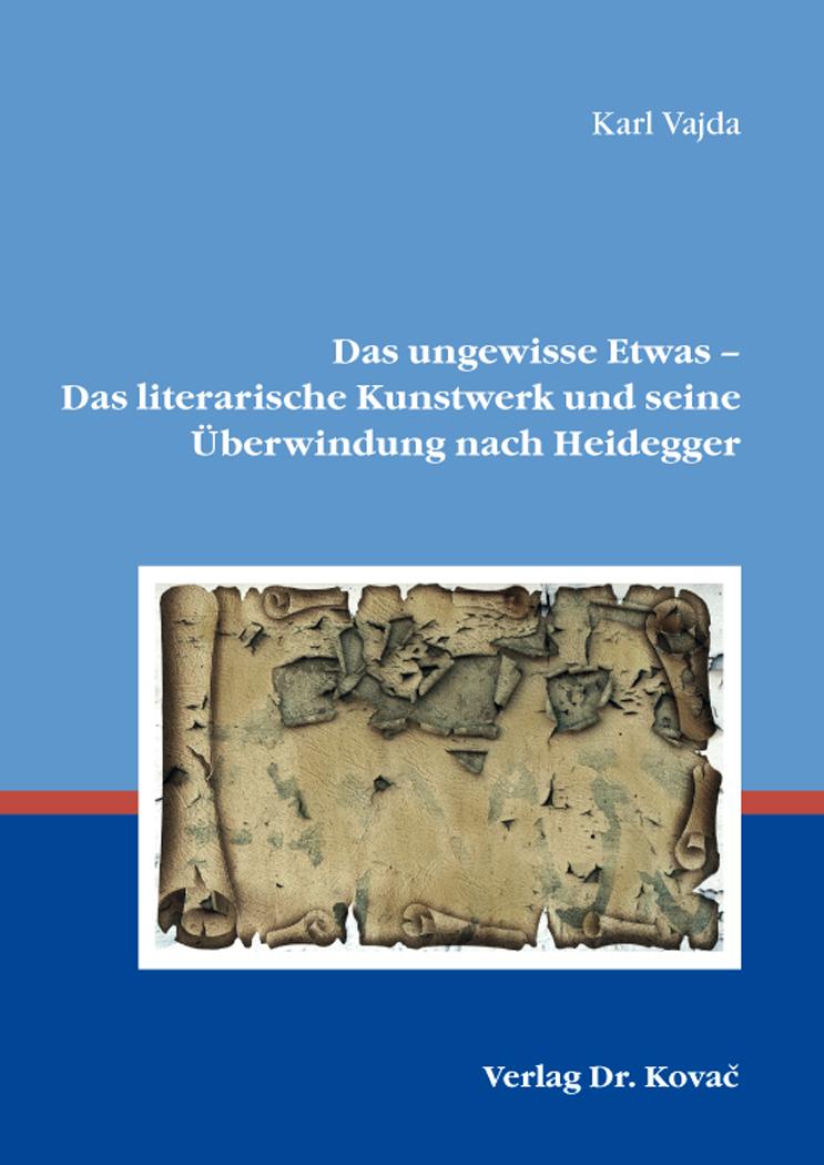 Cover: Das ungewisse Etwas – Das literarische Kunstwerk und seine Überwindung nach Heidegger