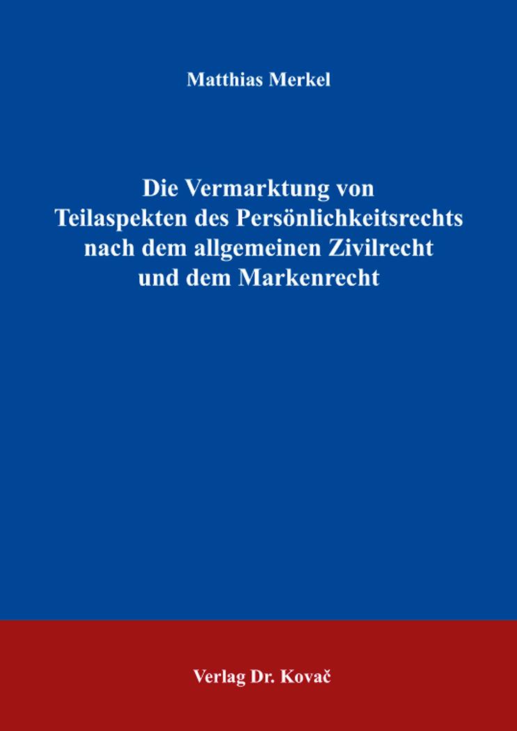 Cover: Die Vermarktung von Teilaspekten des Persönlichkeitsrechts nach dem allgemeinen Zivilrecht und dem Markenrecht