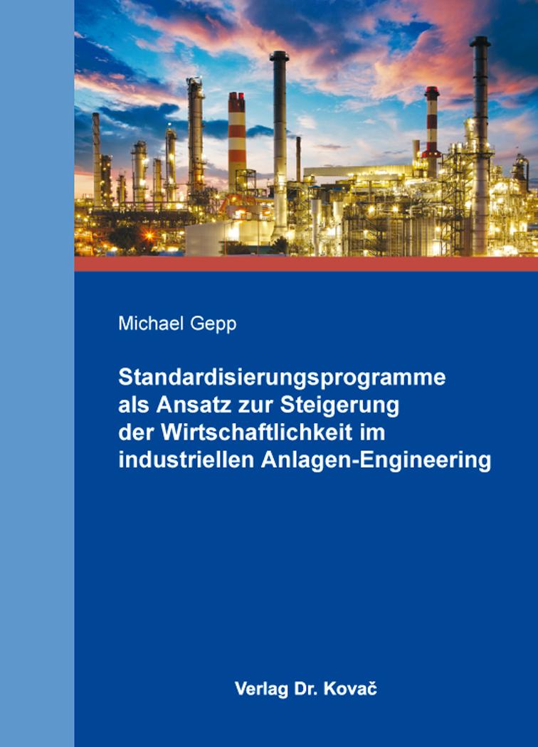 Cover: Standardisierungsprogramme als Ansatz zur Steigerung der Wirtschaftlichkeit im industriellen Anlagen-Engineering