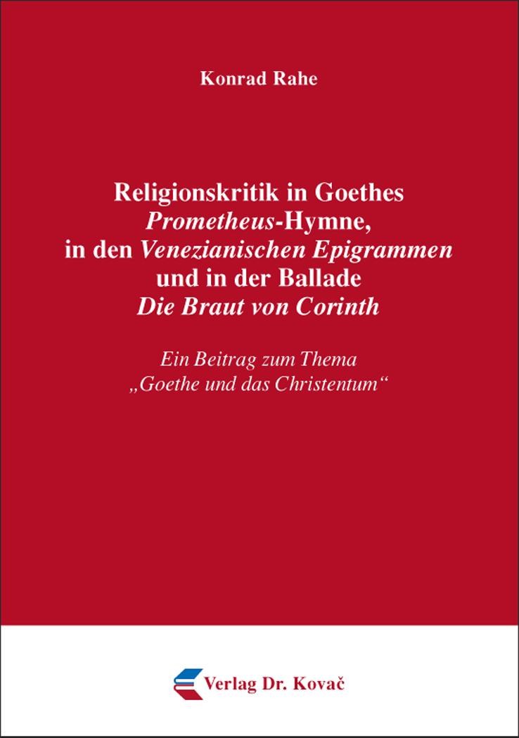 Cover: Religionskritik in Goethes Prometheus-Hymne, in den Venezianischen Epigrammen und in der Ballade Die Braut von Corinth