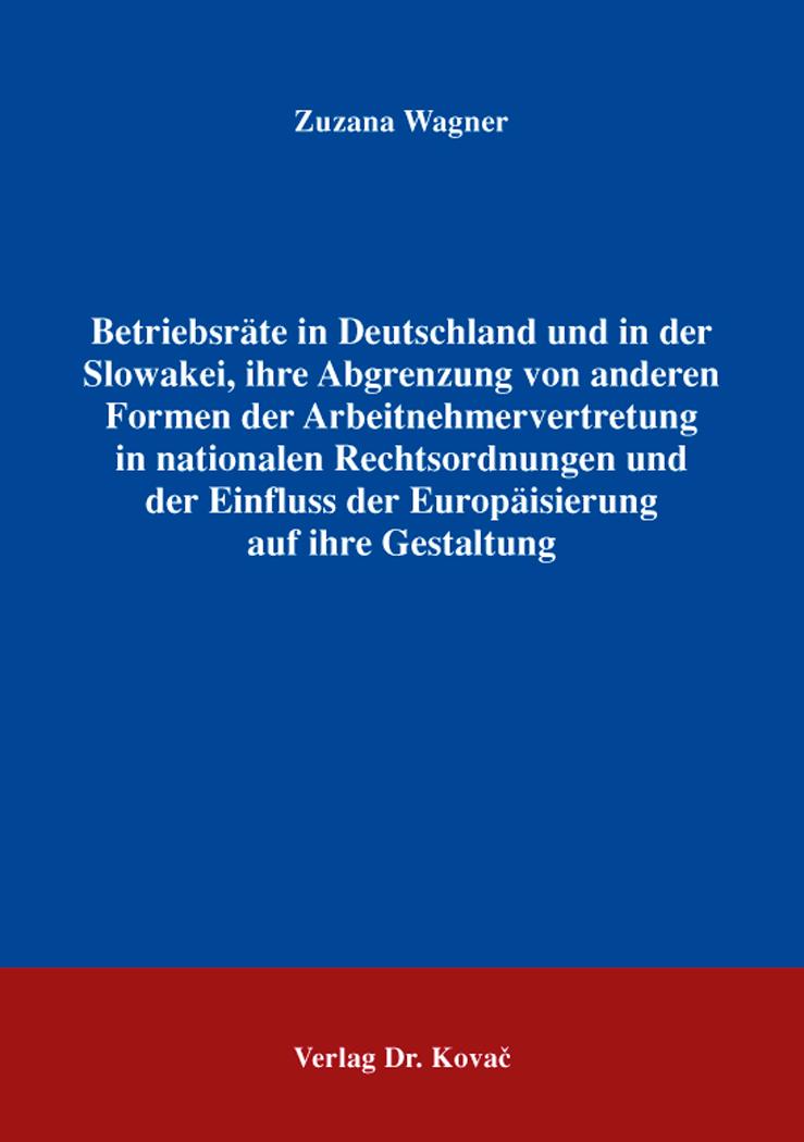 Cover: Betriebsräte in Deutschland und in der Slowakei, ihre Abgrenzung von anderen Formen der Arbeitnehmervertretung in nationalen Rechtsordnungen und der Einfluss der Europäisierung auf ihre Gestaltung