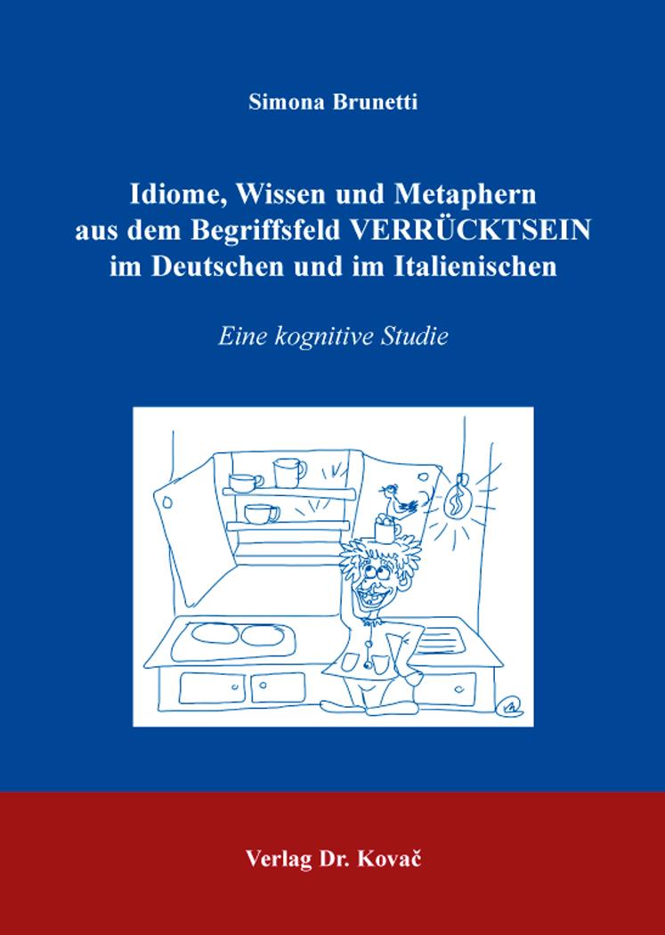 Cover: Idiome, Wissen und Metaphern aus dem Begriffsfeld VERRÜCKTSEIN im Deutschen und im Italienischen