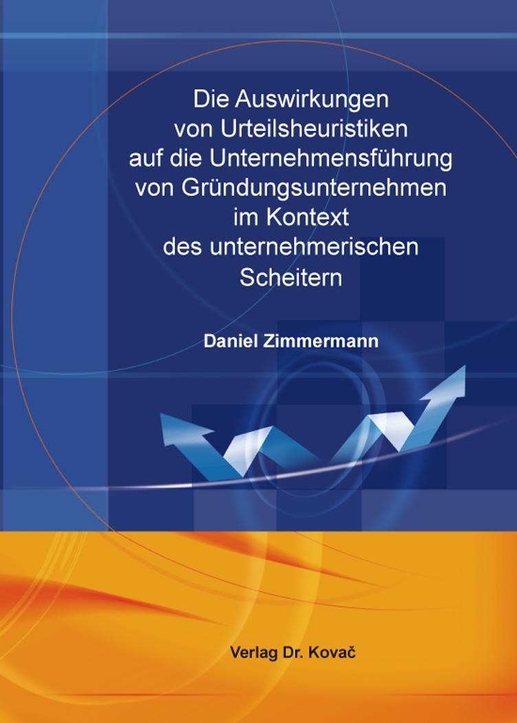 Cover: Die Auswirkungen von Urteilsheuristiken auf die Unternehmensführung von Gründungsunternehmen im Kontext des unternehmerischen Scheiterns