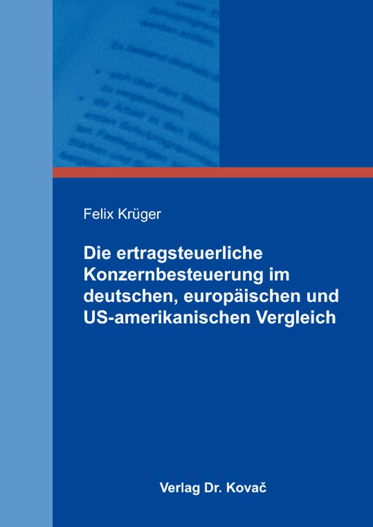 Cover: Die ertragsteuerliche Konzernbesteuerung im deutschen, europäischen und US-amerikanischen Vergleich