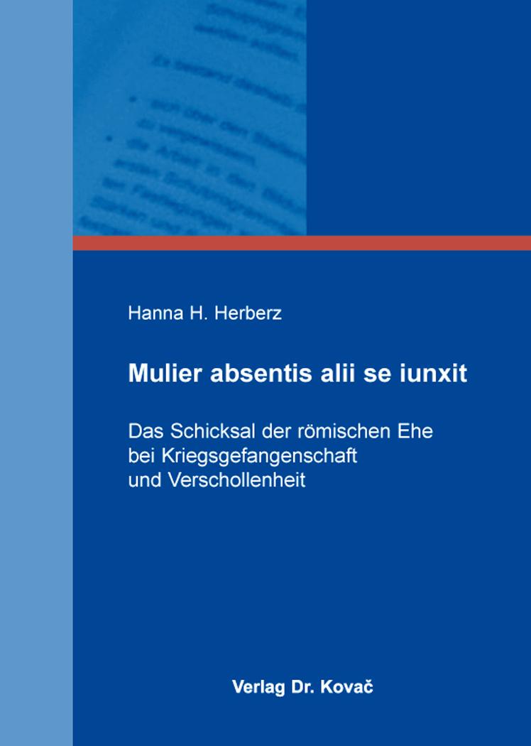 Cover: Mulier absentis alii se iunxit – Das Schicksal der römischen Ehe bei Kriegsgefangenschaft und Verschollenheit