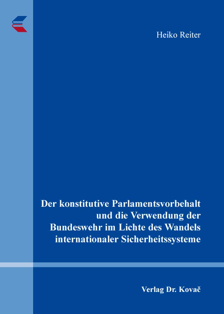 Cover: Der konstitutive Parlamentsvorbehalt und die Verwendung der Bundeswehr im Lichte des Wandels internationaler Sicherheitssysteme