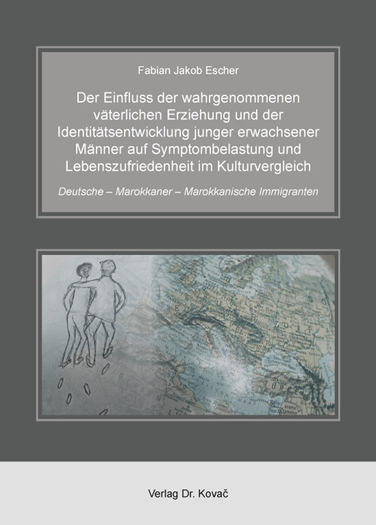 Cover: Der Einfluss der wahrgenommenen väterlichen Erziehung und der Identitätsentwicklung junger erwachsener Männer auf Symptombelastung und Lebenszufriedenheit im Kulturvergleich