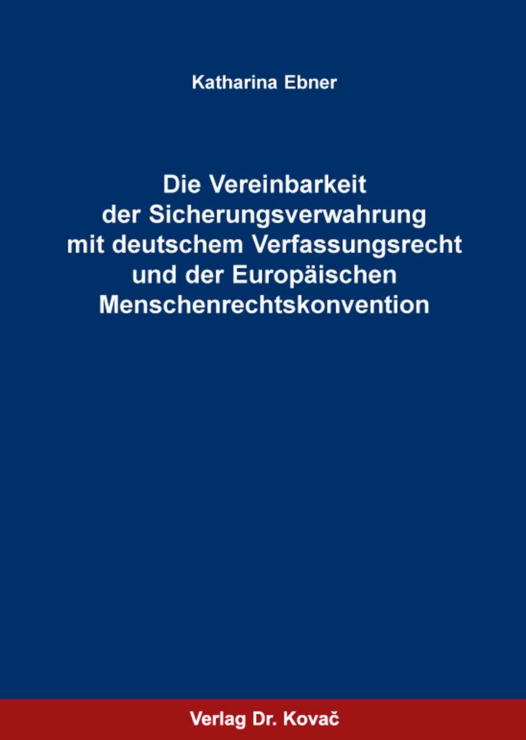 Cover: Die Vereinbarkeit der Sicherungsverwahrung mit deutschem Verfassungsrecht und der Europäischen Menschenrechtskonvention