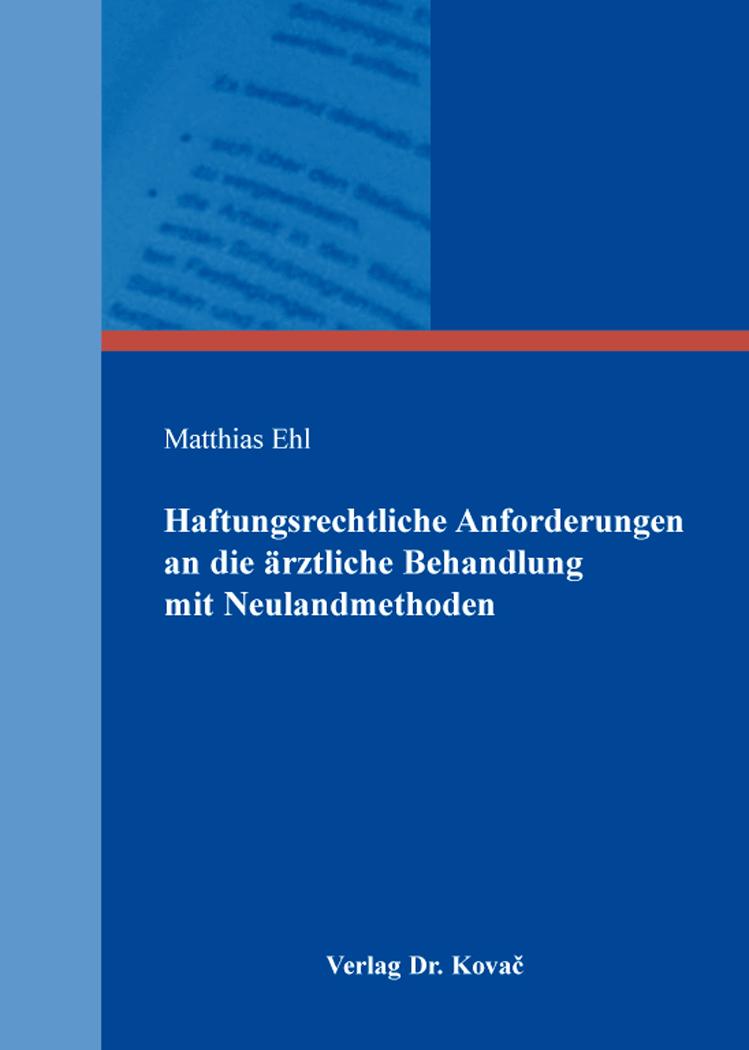 Cover: Haftungsrechtliche Anforderungen an die ärztliche Behandlung mit Neulandmethoden