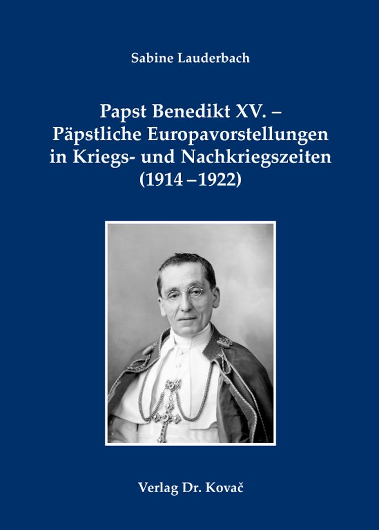 Cover: Papst Benedikt XV. – Päpstliche Europavorstellungen in Kriegs- und Nachkriegszeiten (1914–1922)
