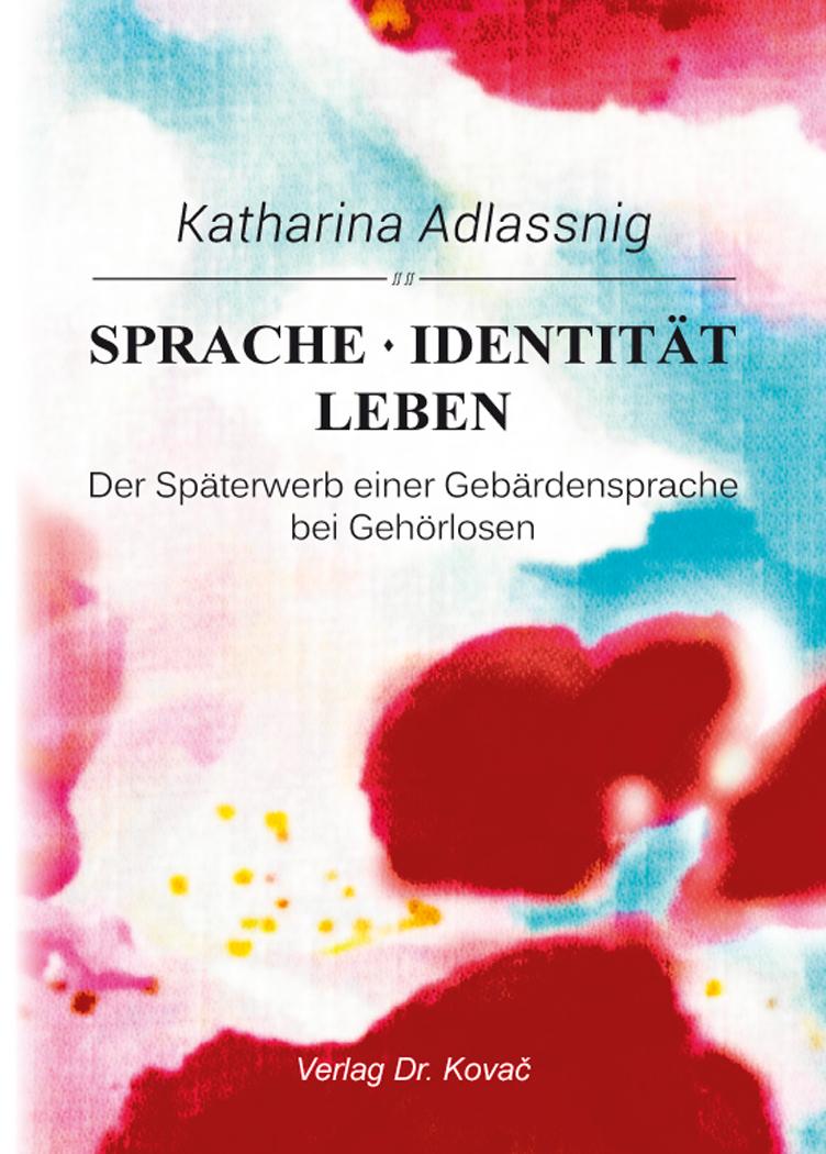 Cover: Sprache – Identität – Leben: Der Späterwerb einer Gebärdensprache bei Gehörlosen
