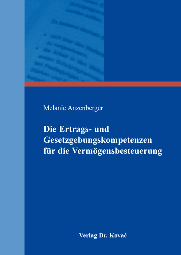 Cover: Die Ertrags- und Gesetzgebungskompetenzen für die Vermögensbesteuerung