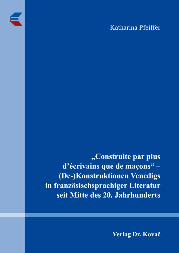 "Cover: ""Construite par plus d'écrivains quedemaçons"" – (De-)Konstruktionen Venedigs in französischsprachiger Literatur seit Mitte des 20. Jahrhunderts"
