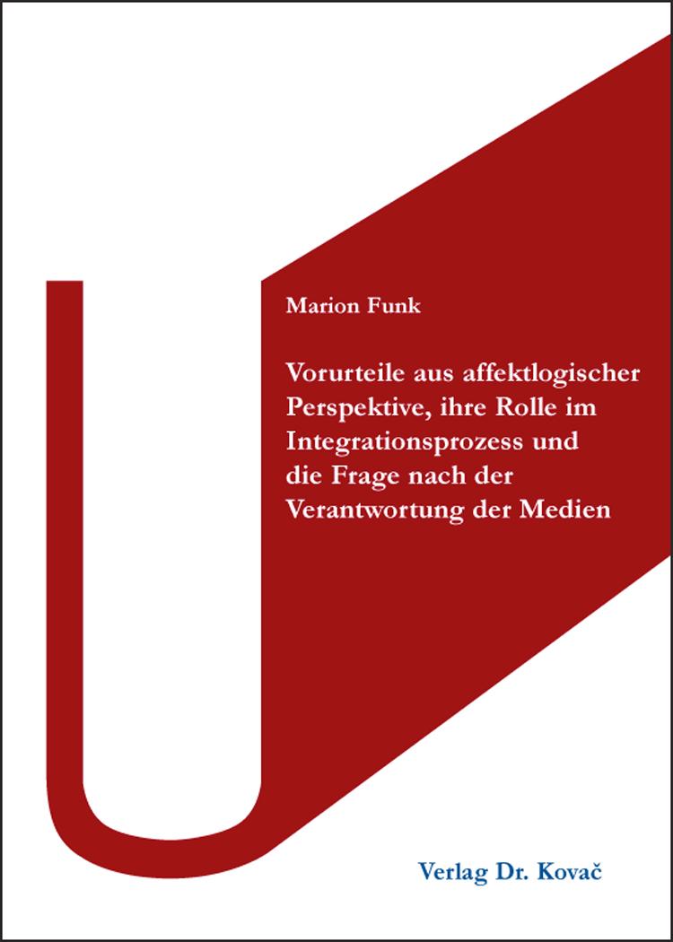 Cover: Vorurteile aus affektlogischer Perspektive, ihre Rolle im Integrationsprozess und die Frage nach der Verantwortung der Medien