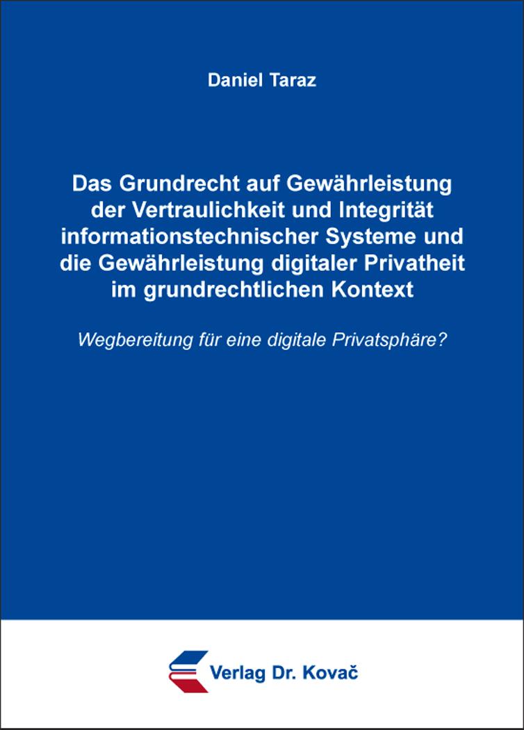 Cover: Das Grundrecht auf Gewährleistung der Vertraulichkeit und Integrität informationstechnischer Systeme und die Gewährleistung digitaler Privatheit im grundrechtlichen Kontext
