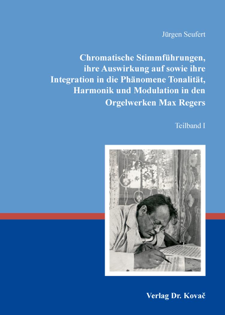 Cover: Chromatische Stimmführungen, ihre Auswirkung auf sowie ihre Integration in die Phänomene Tonalität, Harmonik und Modulation in den Orgelwerken Max Regers