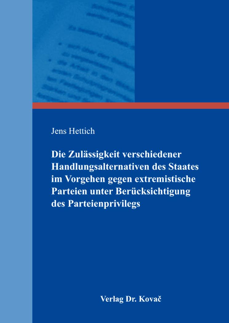 Cover: Die Zulässigkeit verschiedener Handlungsalternativen des Staates im Vorgehen gegen extremistische Parteien unter Berücksichtigung des Parteienprivilegs