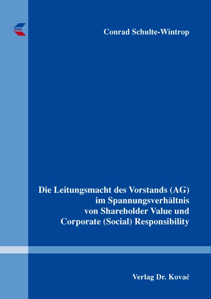 Cover: Die Leitungsmacht des Vorstands (AG) im Spannungsverhältnis von Shareholder Value und Corporate (Social) Responsibility