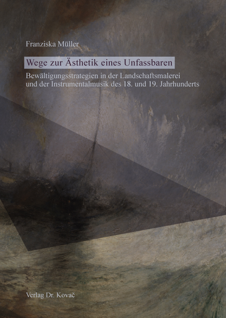 Cover: Wege zur Ästhetik eines Unfassbaren – Bewältigungsstrategien in der Landschaftsmalerei und der Instrumentalmusik des 18. und 19. Jahrhunderts