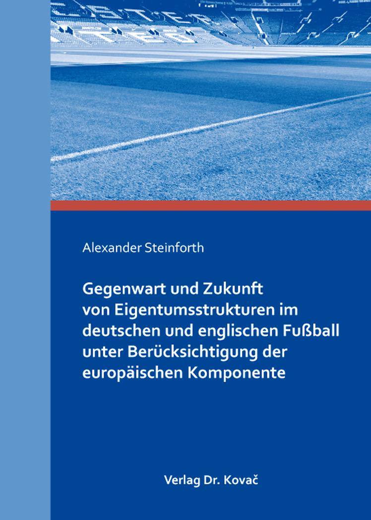 Cover: Gegenwart und Zukunft von Eigentumsstrukturen im deutschen und englischen Fußball unter Berücksichtigung der europäischen Komponente