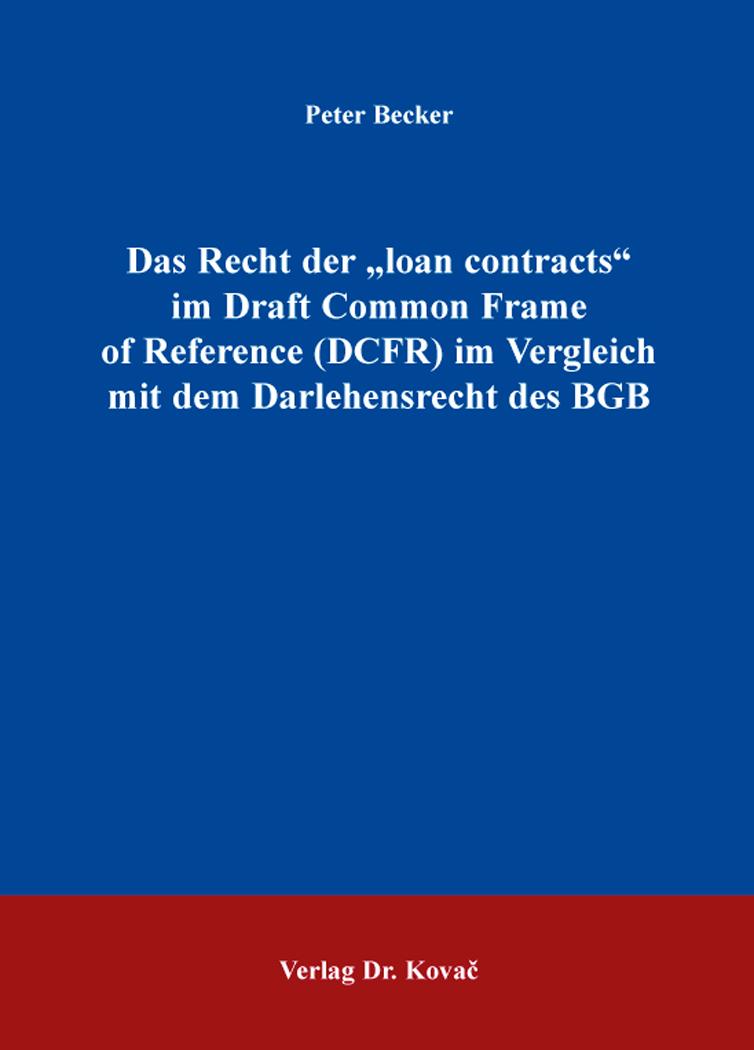 """Cover: Das Recht der """"loan contracts"""" im Draft Common Frame of Reference (DCFR) im Vergleich mit dem Darlehensrecht des BGB"""