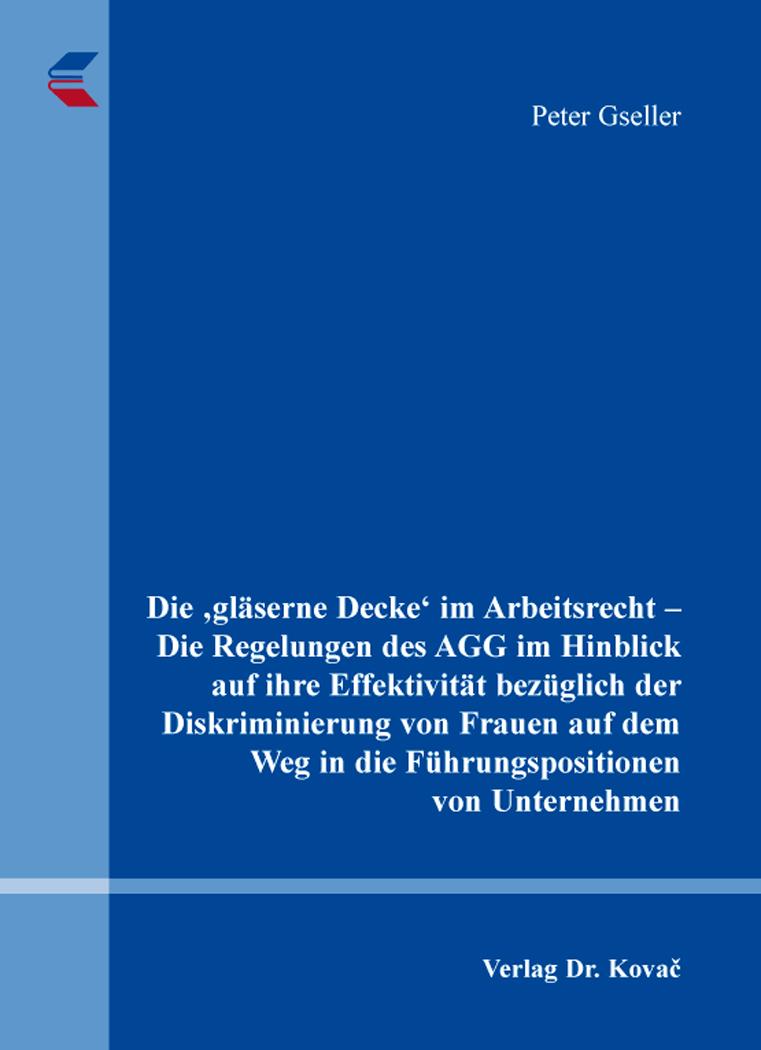 Cover: Die 'gläserne Decke' im Arbeitsrecht – Die Regelungen des AGG im Hinblick auf ihre Effektivität bezüglich der Diskriminierung von Frauen auf dem Weg in die Führungspositionen von Unternehmen