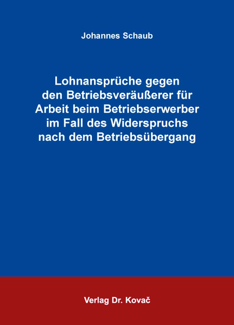 Cover: Lohnansprüche gegen den Betriebsveräußerer für Arbeit beim Betriebserwerber im Fall des Widerspruchs nach dem Betriebsübergang