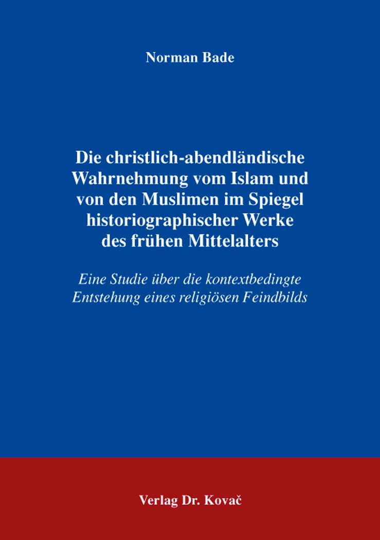 Cover: Die christlich-abendländische Wahrnehmung vomIslam und vondenMuslimen im Spiegel historiographischerWerke desfrühenMittelalters