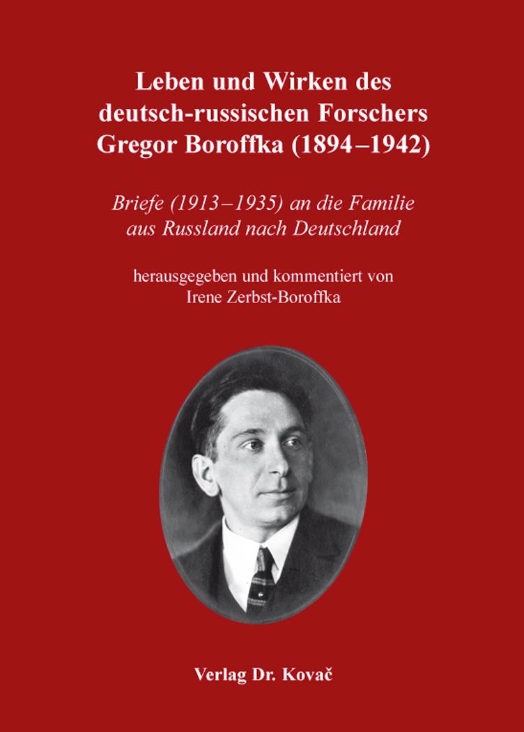 Cover: Leben und Wirken des deutsch-russischen Forschers Gregor Boroffka (1894–1942)