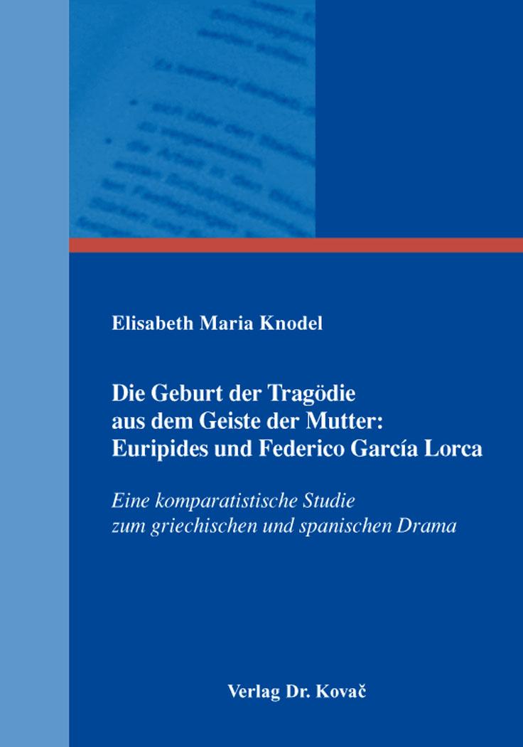 Cover: Die Geburt der Tragödie aus dem Geiste der Mutter: Euripides und Federico García Lorca
