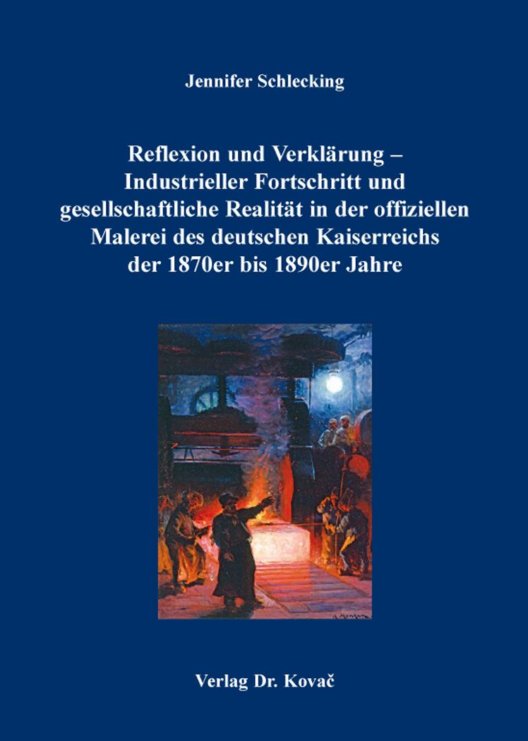 Cover: Reflexion und Verklärung – Industrieller Fortschritt und gesellschaftliche Realität in der offiziellen Malerei des deutschen Kaiserreichs der 1870erbis1890erJahre