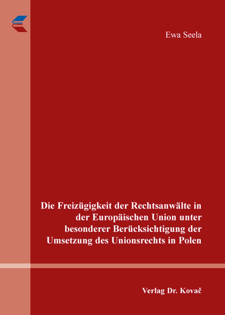 Cover: Die Freizügigkeit der Rechtsanwälte in der Europäischen Union unter besonderer Berücksichtigung der Umsetzung des Unionsrechts in Polen