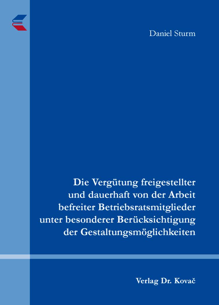 Cover: Die Vergütung freigestellter und dauerhaft von der Arbeit befreiter Betriebsratsmitglieder unter besonderer Berücksichtigung der Gestaltungsmöglichkeiten