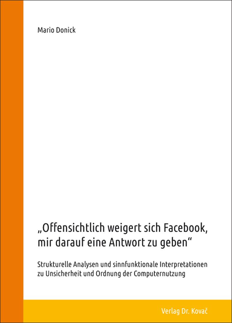 """Cover: """"Offensichtlich weigert sich Facebook, mir darauf eine Antwort zu geben"""" – Strukturelle Analysen und sinnfunktionale Interpretationen zu Unsicherheit und Ordnung der Computernutzung"""