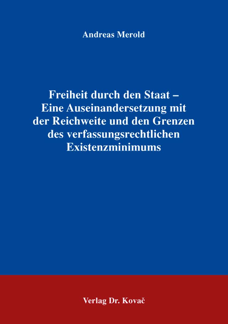 Cover: Freiheit durch den Staat – Eine Auseinandersetzung mit der Reichweite und den Grenzen des verfassungsrechtlichen Existenzminimums