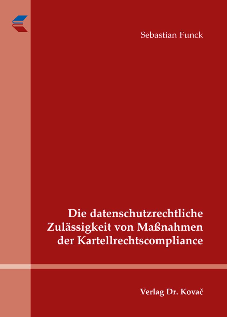 Cover: Die datenschutzrechtliche Zulässigkeit von Maßnahmen der Kartellrechtscompliance