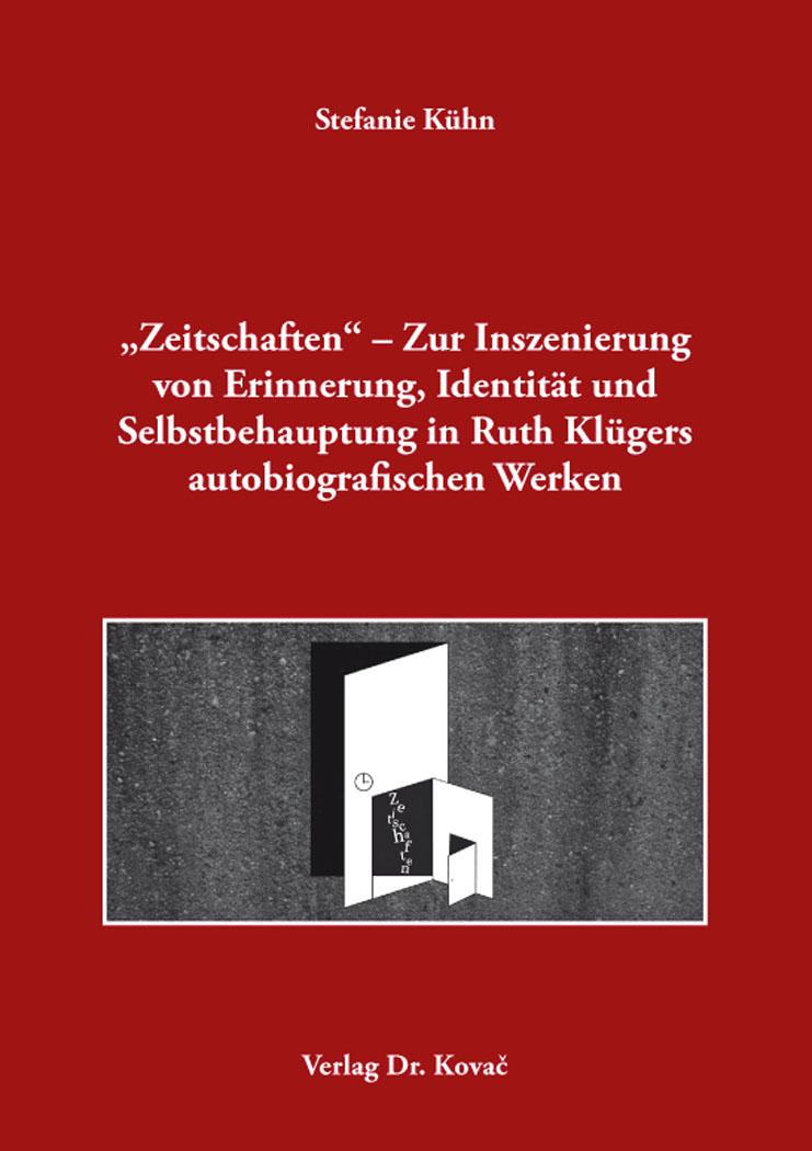 """Cover: """"Zeitschaften"""" – Zur Inszenierung von Erinnerung, Identität und Selbstbehauptung in Ruth Klügers autobiografischen Werken"""