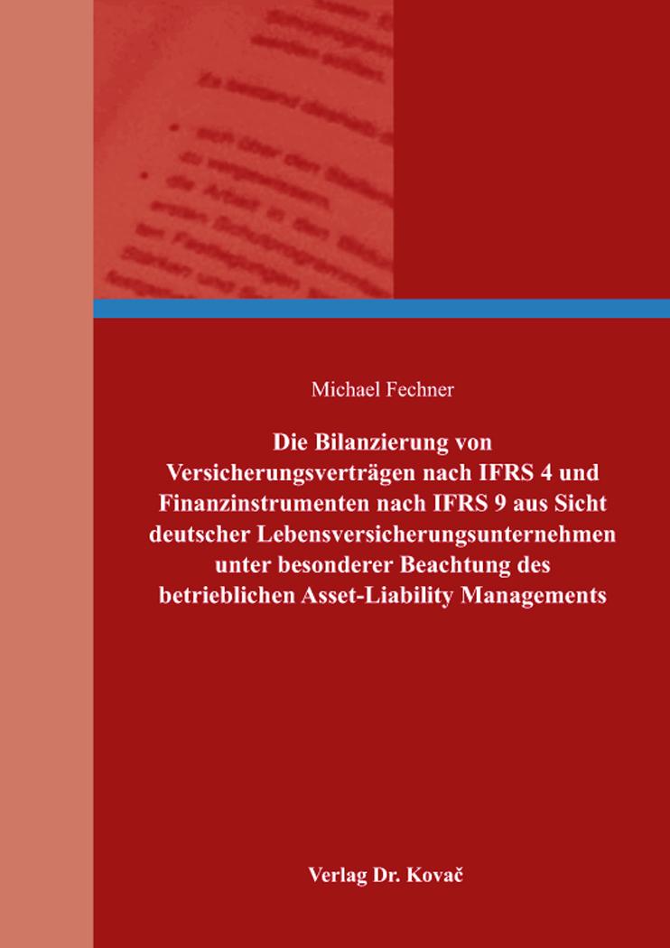 Cover: Die Bilanzierung von Versicherungsverträgen nach IFRS 4 und Finanzinstrumenten nach IFRS 9 aus Sicht deutscher Lebensversicherungsunternehmen unter besonderer Beachtung des betrieblichen Asset-Liability Managements