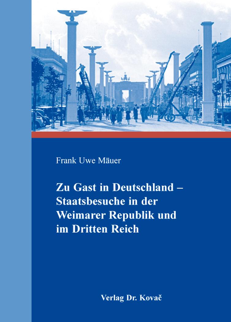 Cover: Zu Gast in Deutschland – Staatsbesuche in der Weimarer Republik und im Dritten Reich