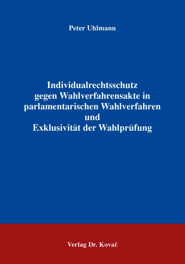 Cover: Individualrechtsschutz gegen Wahlverfahrensakte in parlamentarischen Wahlverfahren und Exklusivität der Wahlprüfung