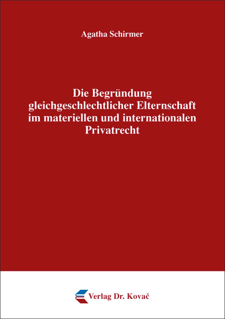 Cover: Die Begründung gleichgeschlechtlicher Elternschaft im materiellen und internationalen Privatrecht