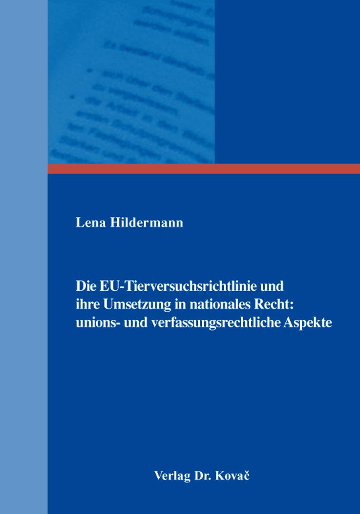 Cover: Die EU-Tierversuchsrichtlinie und ihre Umsetzung in nationales Recht: unions- und verfassungsrechtliche Aspekte