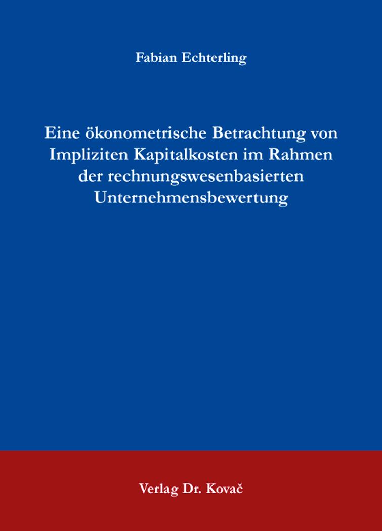 Cover: Eine ökonometrische Betrachtung von Impliziten Kapitalkosten im Rahmen der rechnungswesenbasierten Unternehmensbewertung